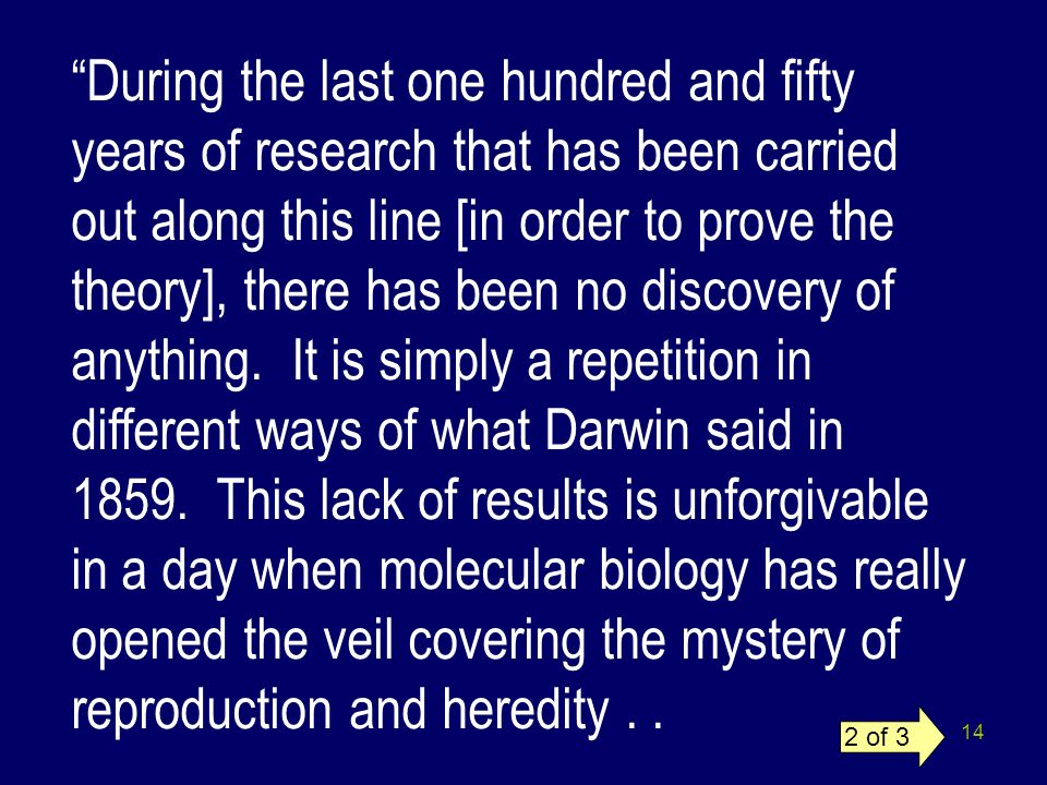 During the last one hundred and fifty years of research that has been carried out along this line [in order to prove the theory], there has been no discovery of anything. It is simply a repetition in different ways of what Darwin said in 1859. This lack of results is unforgivable in a day when molecular biology has really opened the veil covering the mystery of reproduction and heredity . .